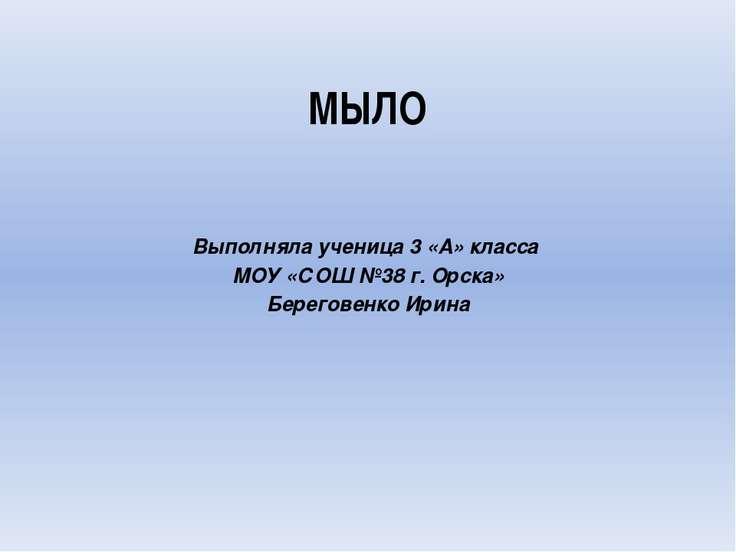 МЫЛО Выполняла ученица 3 «А» класса МОУ «СОШ №38 г. Орска» Береговенко Ирина