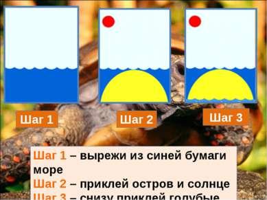 Шаг 1 Шаг 2 Шаг 3 Шаг 1 – вырежи из синей бумаги море Шаг 2 – приклей остров ...
