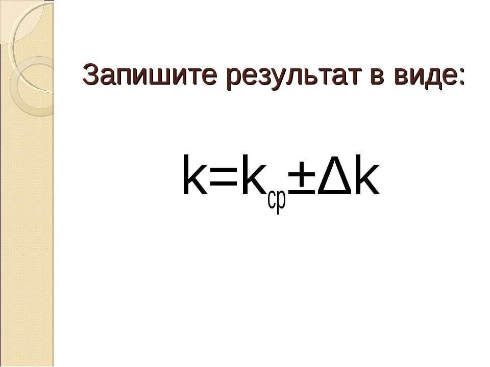 Запишите результат в виде: k=kср±Δk