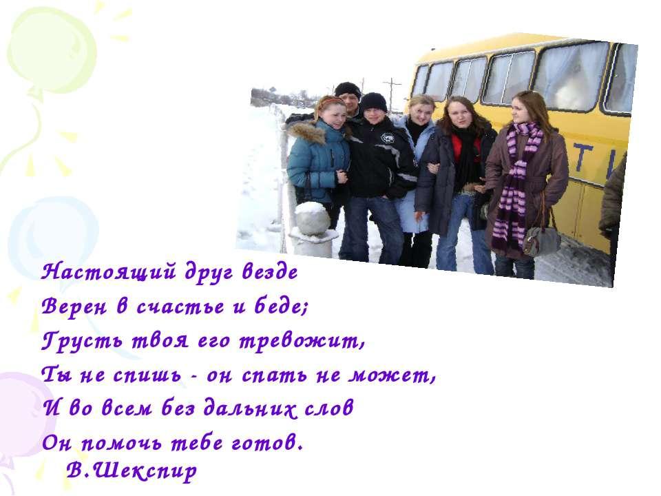 Настоящий друг везде Верен в счастье и беде; Грусть твоя его тревожит, Ты не ...