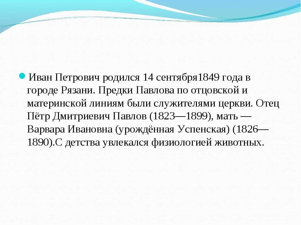 Иван Петрович родился 14сентября1849 годав городеРязани. Предки Павлова по...