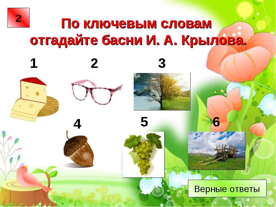 По ключевым словам отгадайте басни И. А. Крылова. 1 2 3 5 4 6 2 Верные ответы