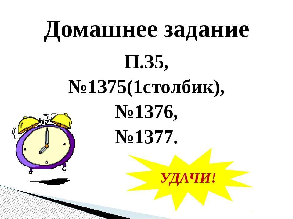П.35, №1375(1столбик), №1376, №1377. Домашнее задание УДАЧИ!