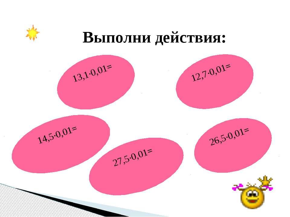 Выполни действия: 14,5·0,01= 12,7·0,01= 13,1·0,01= 27,5·0,01= 26,5·0,01=