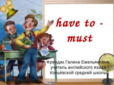 have to - must Френдак Галина Емельяновна, учитель английского языка Копьёвск...