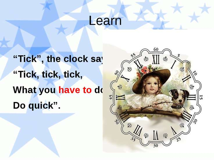 "Learn ""Tick"", the clock says, ""Tick, tick, tick, What you have to do Do quick""."