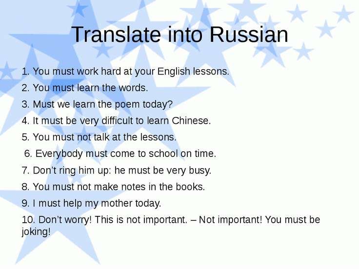Translate into Russian 1. You must work hard at your English lessons. 2. You ...
