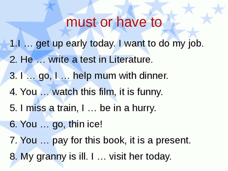 must or have to 1.I … get up early today. I want to do my job. 2. He … write ...