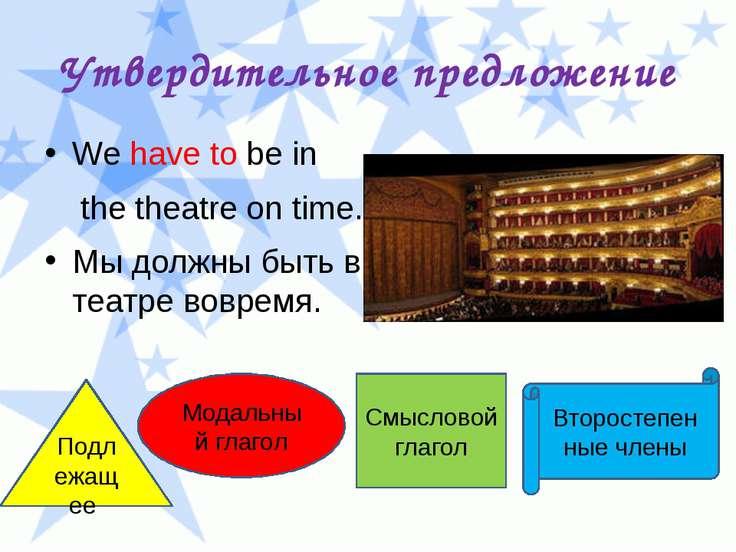 Утвердительное предложение We have to be in the theatre on time. Мы должны бы...