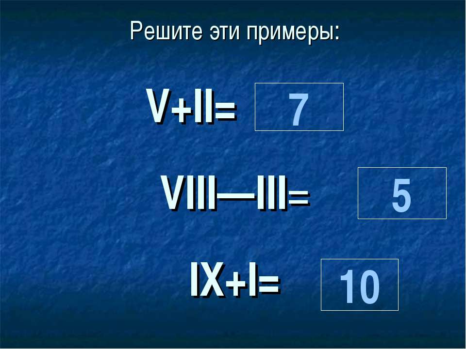 Решите эти примеры:  V+II=     VIII—III=  IХ+I= 7 10 5