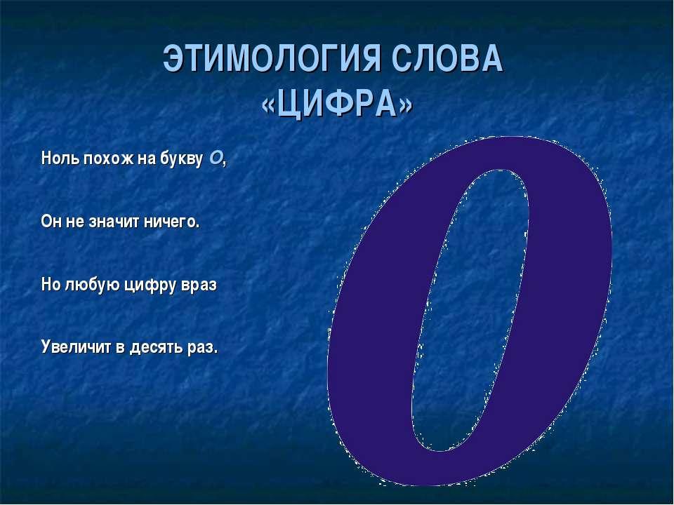 ЭТИМОЛОГИЯ СЛОВА «ЦИФРА» Ноль похож на букву О, Он не значит ничего. Но любую...