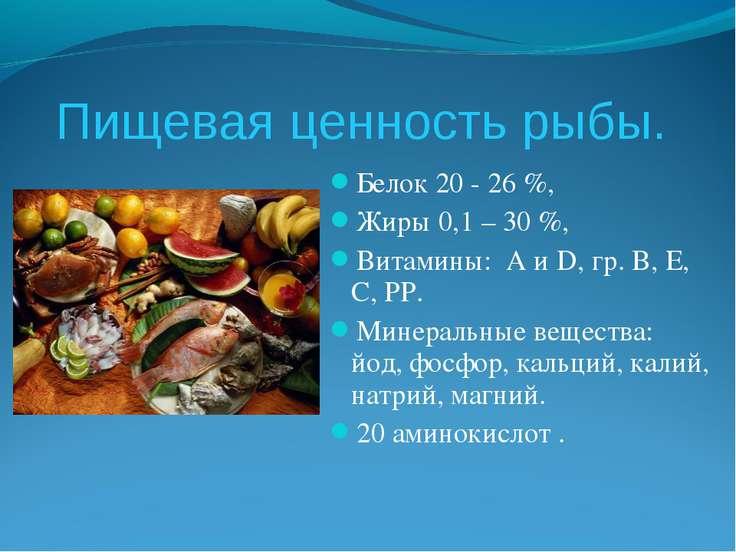Пищевая ценность рыбы. Белок 20 - 26 %, Жиры 0,1 – 30 %, Витамины: А и D, гр....