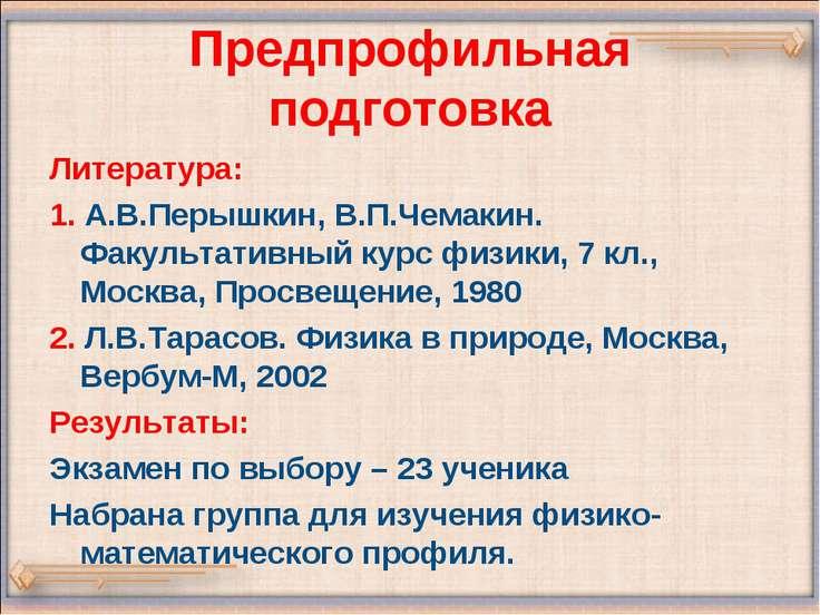 Предпрофильная подготовка Литература: 1. А.В.Перышкин, В.П.Чемакин. Факультат...