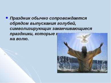 Праздник обычно сопровождается обрядом выпускания голубей, символизирующих за...