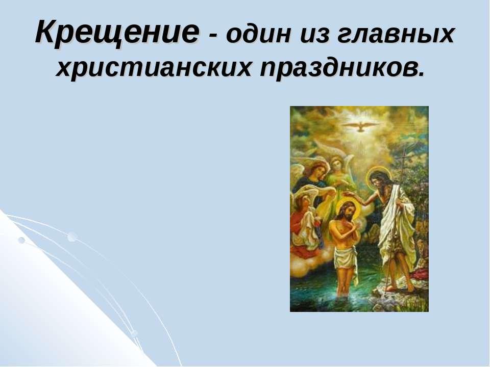 Крещение - один из главных христианских праздников.