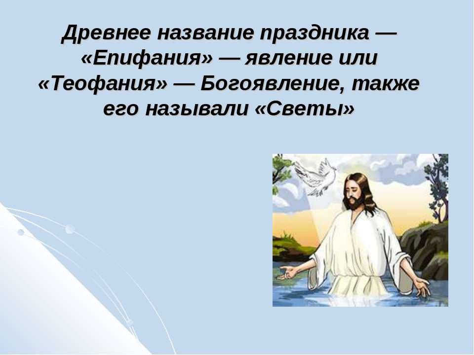 Древнее название праздника — «Епифания» — явление или «Теофания» — Богоявлени...