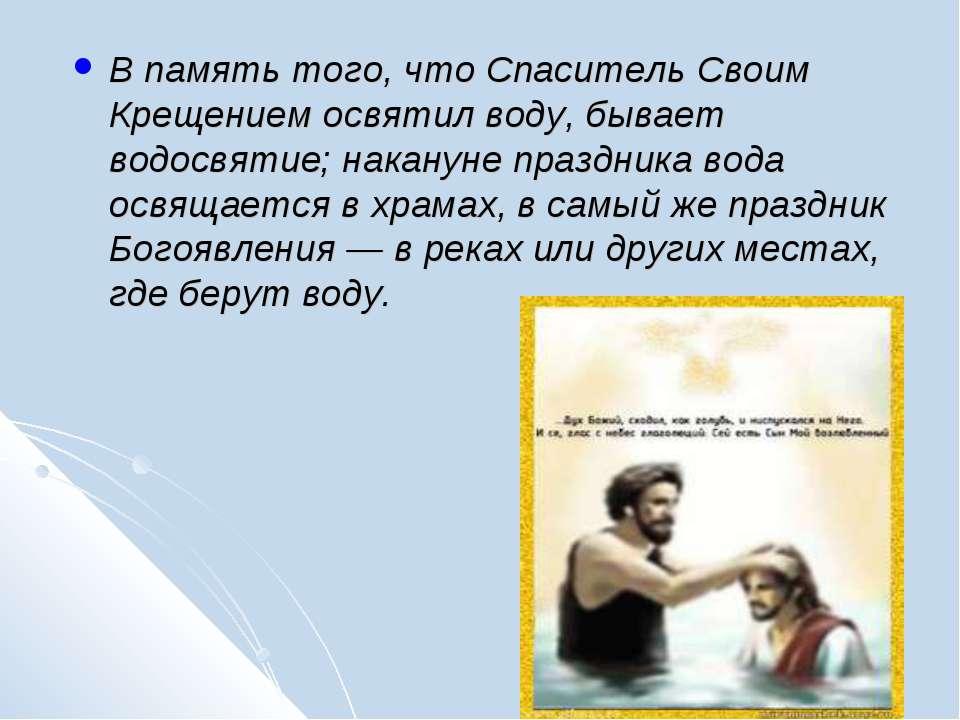 В память того, что Спаситель Своим Крещением освятил воду, бывает водосвятие;...