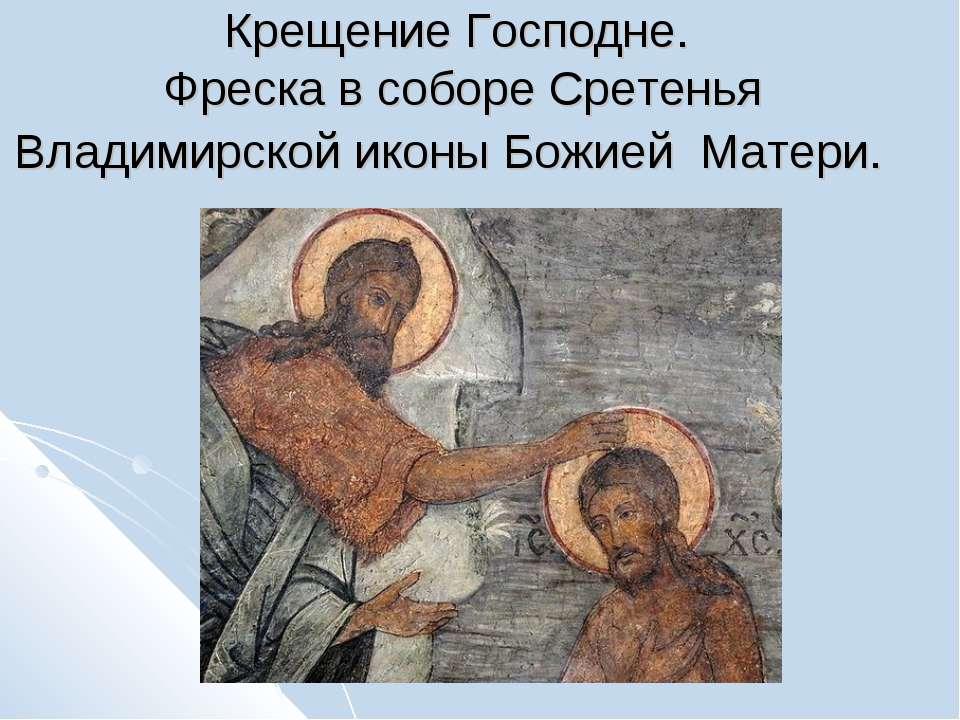 Крещение Господне. Фреска в соборе Сретенья Владимирской иконы Божией Матери.