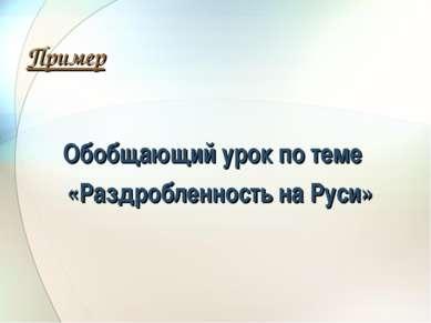 Пример Обобщающий урок по теме «Раздробленность на Руси»