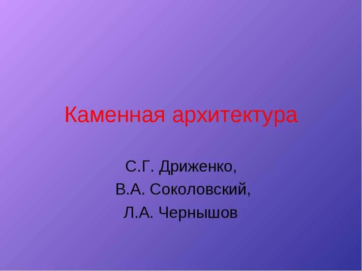 Каменная архитектура С.Г. Дриженко, В.А. Соколовский, Л.А. Чернышов