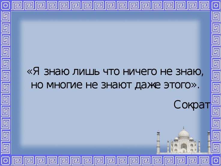 «Я знаю лишь что ничего не знаю, но многие не знают даже этого». Сократ