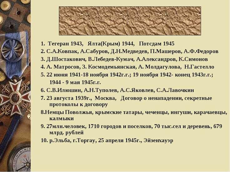 1. Тегеран 1943, Ялта(Крым) 1944, Потсдам 1945 2. С.А.Ковпак, А.Сабуров, Д.Н....