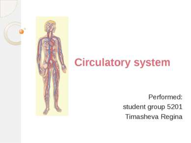 Circulatory system Performed: student group 5201 Timasheva Regina