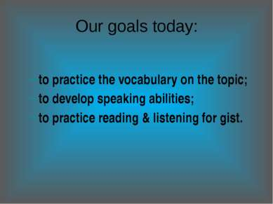 Our goals today: to practice the vocabulary on the topic; to develop speaking...