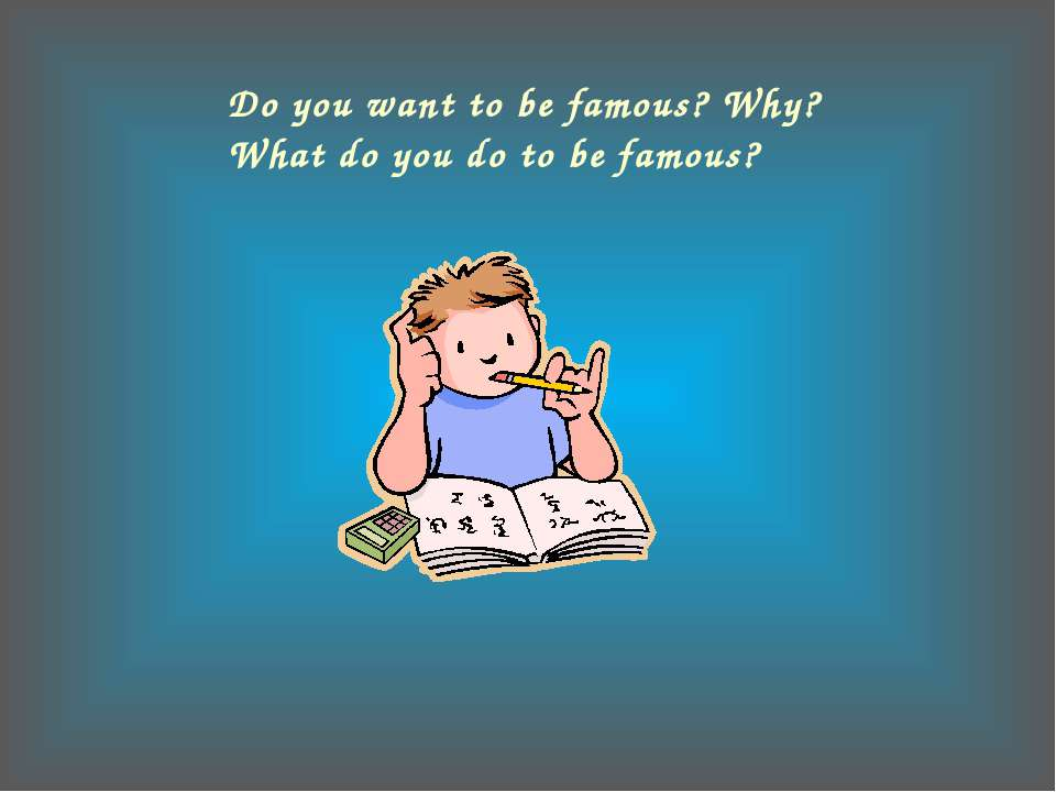 Do you want to be famous? Why? What do you do to be famous?