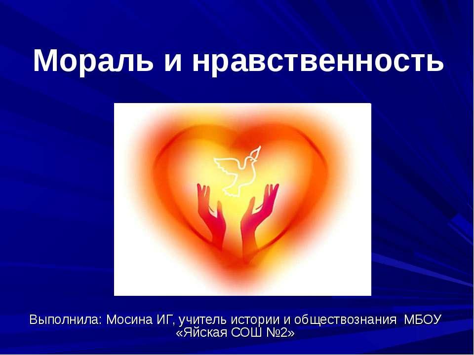 Мораль и нравственность Выполнила: Мосина ИГ, учитель истории и обществознани...