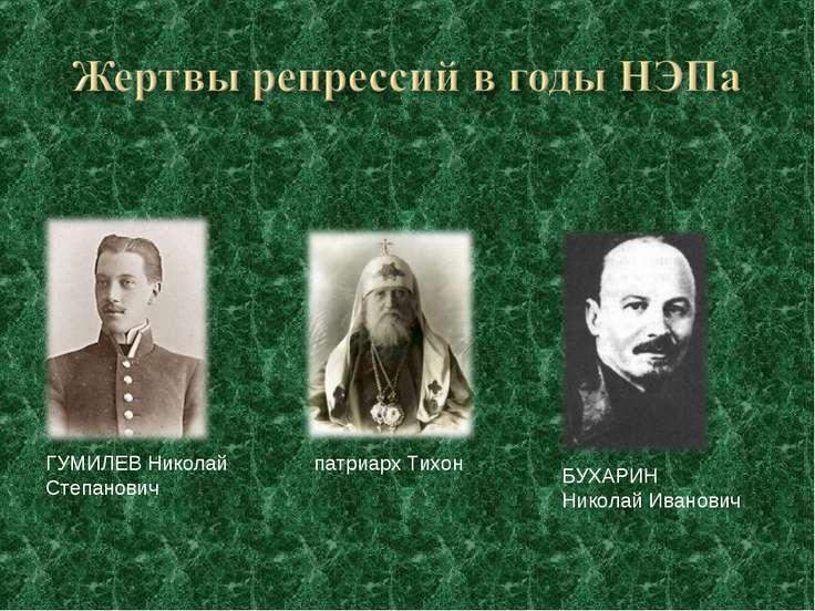 патриарх Тихон БУХАРИН Николай Иванович ГУМИЛЕВ Николай Степанович