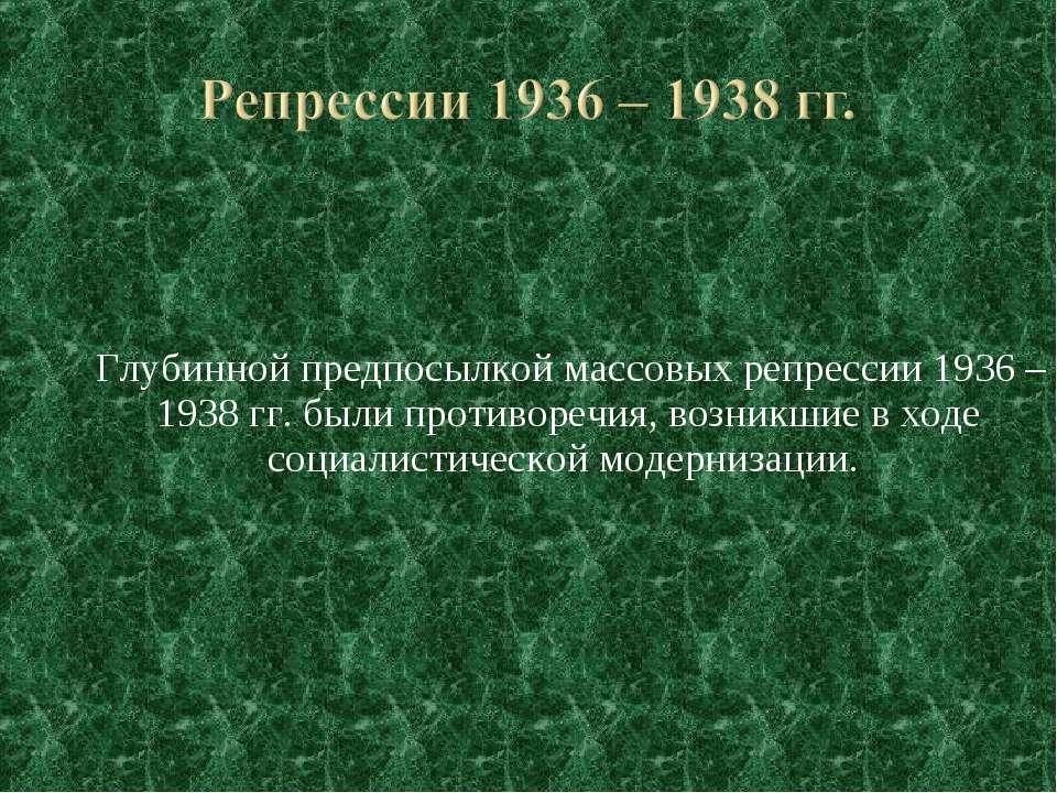 Глубинной предпосылкой массовых репрессии 1936 – 1938 гг. были противоречия, ...