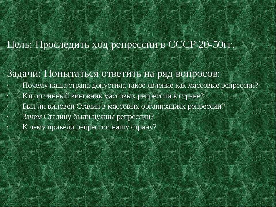 Цель: Проследить ход репрессии в СССР 20-50гг. Задачи: Попытаться ответить на...