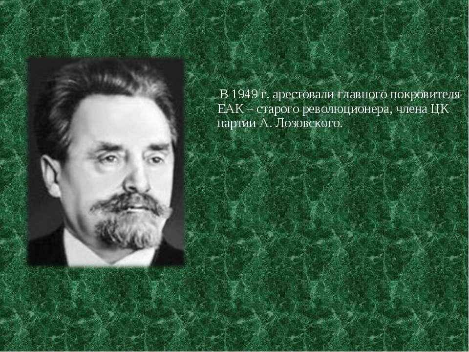 В 1949 г. арестовали главного покровителя ЕАК – старого революционера, члена ...