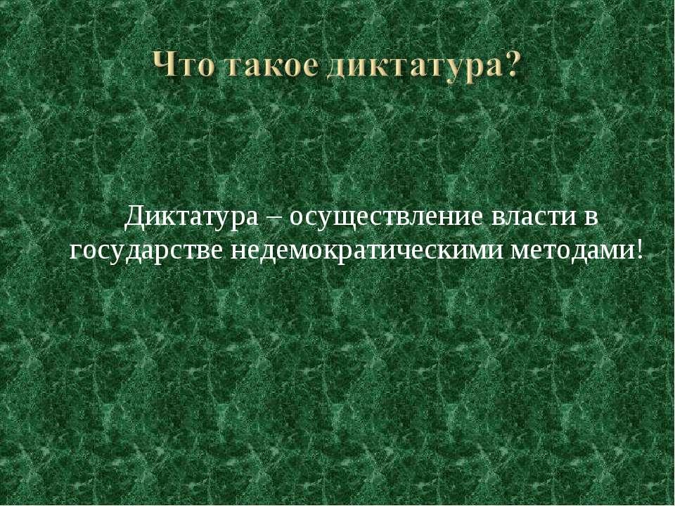Диктатура – осуществление власти в государстве недемократическими методами!