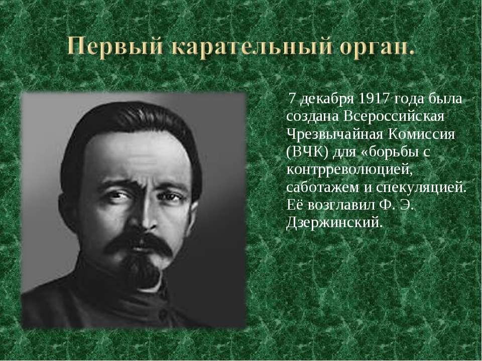 7 декабря 1917 года была создана Всероссийская Чрезвычайная Комиссия (ВЧК) дл...