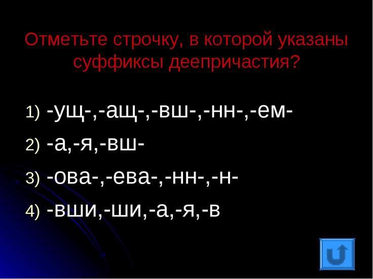 Отметьте строчку, в которой указаны суффиксы деепричастия? -ущ-,-ащ-,-вш-,-нн...