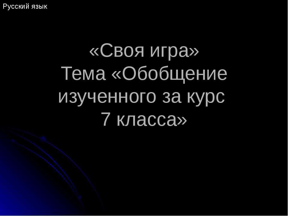 «Своя игра» Тема «Обобщение изученного за курс 7 класса» Русский язык