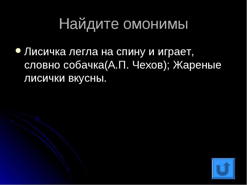 Найдите омонимы Лисичка легла на спину и играет, словно собачка(А.П. Чехов); ...