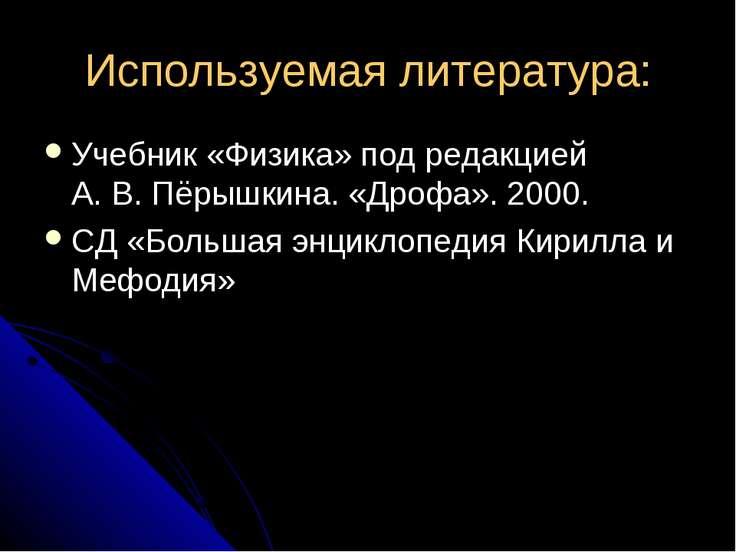 Используемая литература: Учебник «Физика» под редакцией А. В. Пёрышкина. «Дро...