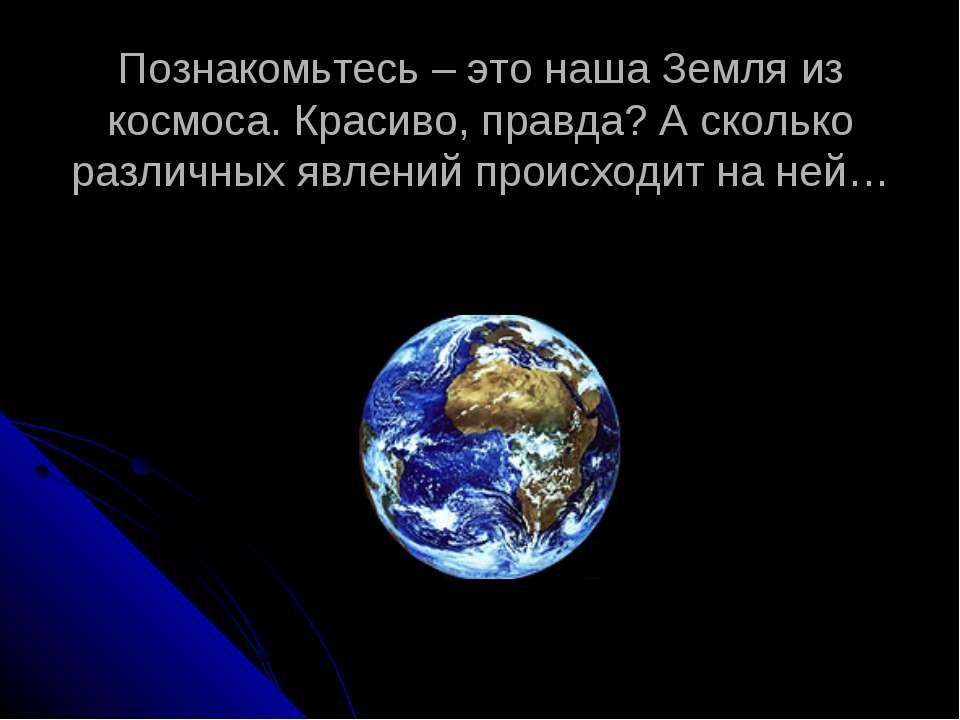 Познакомьтесь – это наша Земля из космоса. Красиво, правда? А сколько различн...