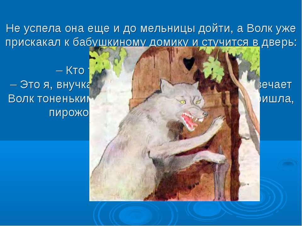 Не успела она еще и до мельницы дойти, а Волк уже прискакал к бабушкиному дом...