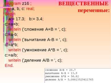 ВЕЩЕСТВЕННЫЕ переменные: program z16 ; var a, b, c: real; begin a:= 17.3; b:=...