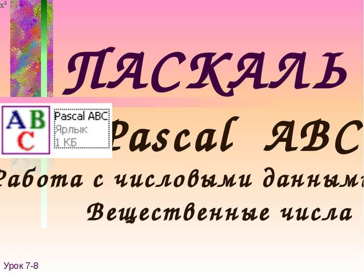 ПАСКАЛЬ Pascal ABC Работа с числовыми данными. Урок 7-8 Вещественные числа