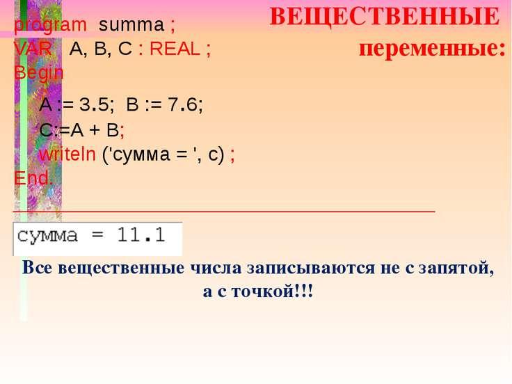 ВЕЩЕСТВЕННЫЕ переменные: program summa ; VAR A, B, C : REAL ; Begin A := 3.5;...