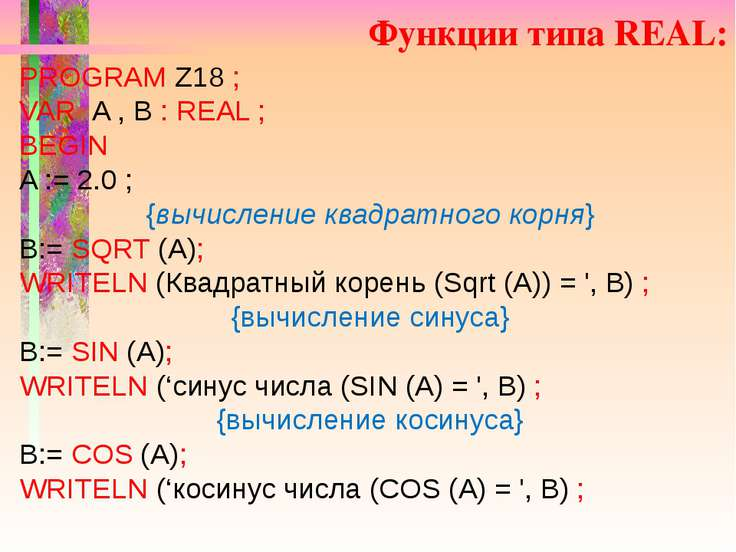 Функции типа REAL: PROGRAM Z18 ; VAR A , B : REAL ; BEGIN A := 2.0 ; {вычисле...