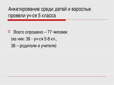 Анкетирование среди детей и взрослых провели уч-ся 5 класса Всего опрошено – ...