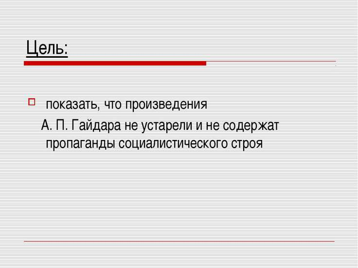 Цель: показать, что произведения А. П. Гайдара не устарели и не содержат проп...