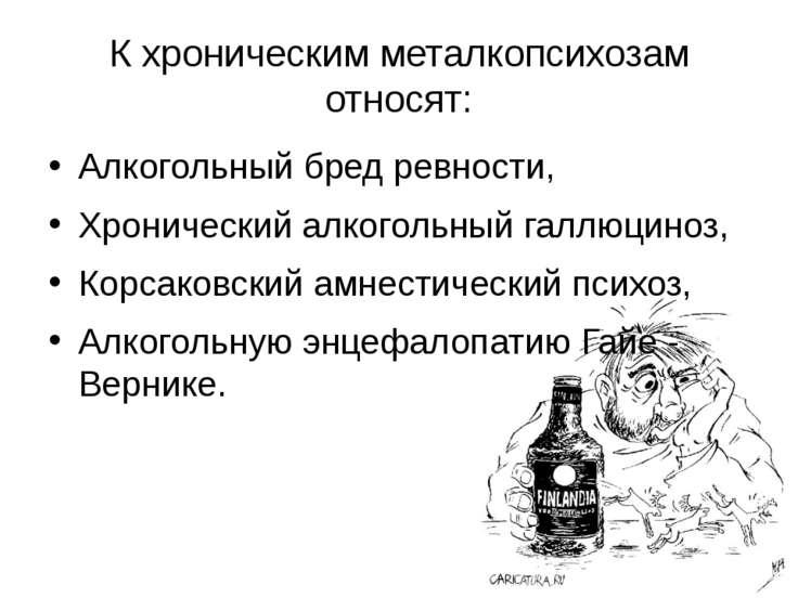 К хроническим металкопсихозам относят: Алкогольный бред ревности, Хронический...