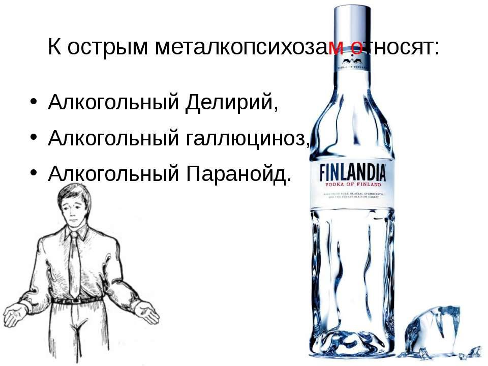 К острым металкопсихозам относят: Алкогольный Делирий, Алкогольный галлюциноз...